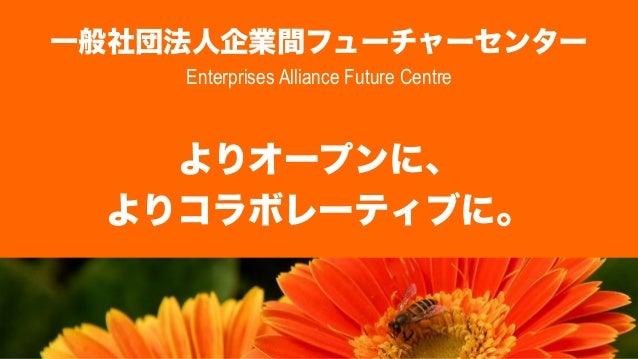 一般社団法人企業間フューチャーセンター Enterprises Alliance Future Centre  よりオープンに、 よりコラボレーティブに。
