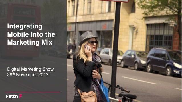 Integrating Mobile Into the Marketing Mix  Digital Marketing Show 28th November 2013