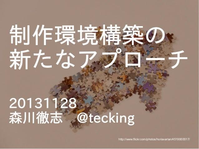 制作環境構築の 新たなアプローチ 20131128 森川徹志 @tecking http://www.flickr.com/photos/horiavarlan/4519955517/