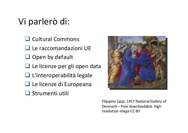 Vi parlerò di: Cultural Commons Le raccomandazioni UE Open by default Le licenze per gli open data L'interoperabilità lega...