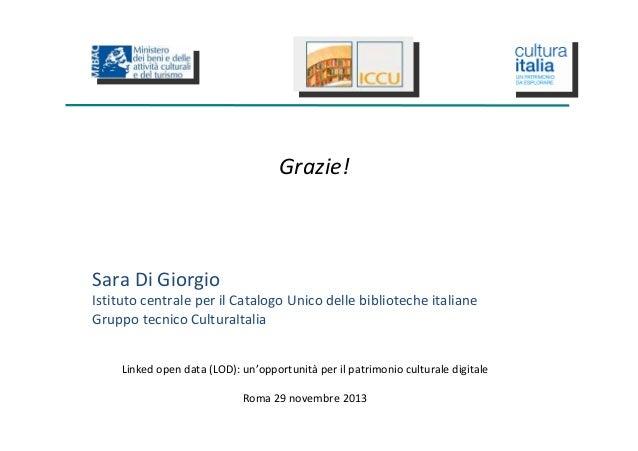 Grazie!  Sara Di Giorgio Istituto centrale per il Catalogo Unico delle biblioteche italiane Gruppo tecnico CulturaItalia L...