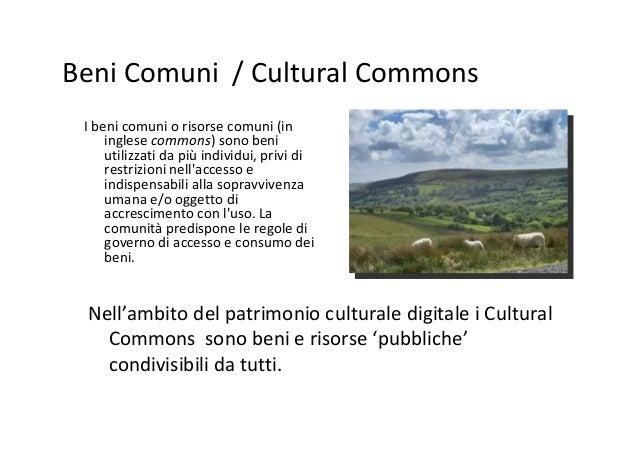 Beni Comuni / Cultural Commons I beni comuni o risorse comuni (in inglese commons) sono beni utilizzati da più individui, ...