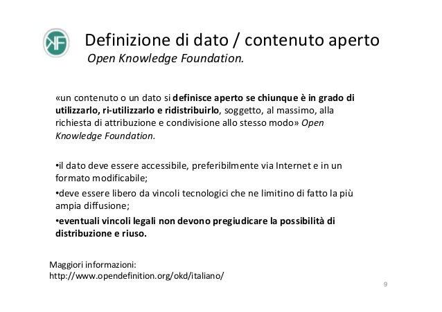 Definizione di dato / contenuto aperto Open Knowledge Foundation. «un contenuto o un dato si definisce aperto se chiunque ...