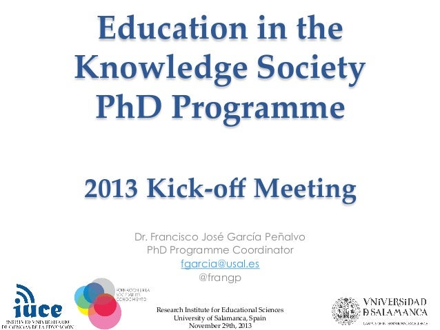 Education in the  Knowledge Society  PhD Programme    2013 Kick-‐‑off Meeting Dr. Francisco José García Peñalvo...