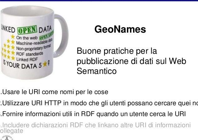 GeoNames Buone pratiche per la pubblicazione di dati sul Web Semantico  1.Usare le URI come nomi per le cose  2.Utilizzare...
