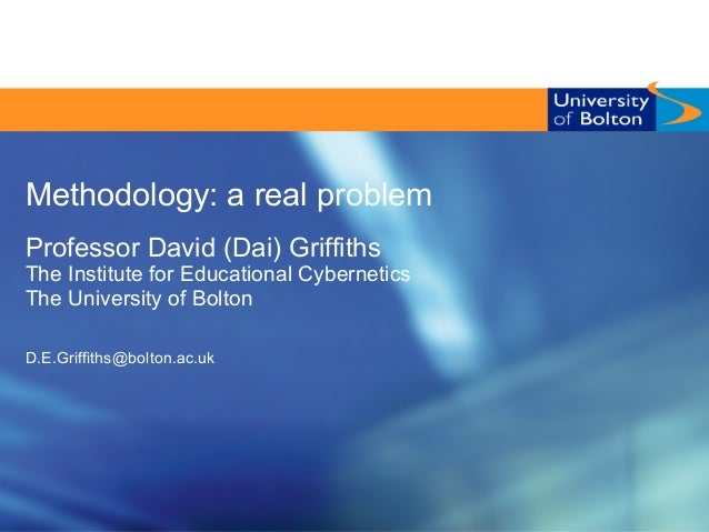 Methodology: a real problem Professor David (Dai) Griffiths The Institute for Educational Cybernetics The University of Bo...