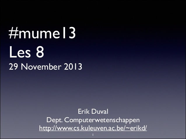 #mume13 Les 8  29 November 2013  Erik Duval  Dept. Computerwetenschappen  http://www.cs.kuleuven.ac.be/~erikd/