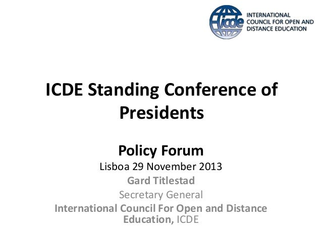 ICDE Standing Conference of Presidents Policy Forum Lisboa 29 November 2013 Gard Titlestad Secretary General International...