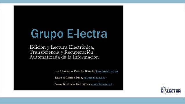 Grupo E-lectra Edición y Lectura Electrónica, Transferencia y Recuperación Automatizada de la Información José Antonio Cor...