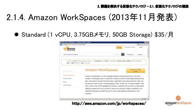 2. 課題を解決する仮想化テクノロジ – 2.1. 仮想化テクノロジの潮流  2.1.4. Amazon WorkSpaces (2013年11月発表)  Standard (1 vCPU, 3.75GBメモリ, 50GB Storage) ...