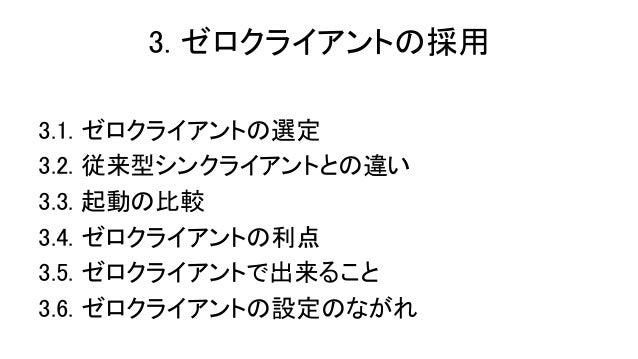 3. ゼロクライアントの採用 3.1. 3.2. 3.3. 3.4. 3.5. 3.6.  ゼロクライアントの選定 従来型シンクライアントとの違い 起動の比較 ゼロクライアントの利点 ゼロクライアントで出来ること ゼロクライアントの設定のながれ