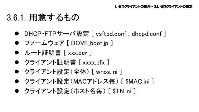 3. ゼロクライアントの採用 – 3.6. ゼロクライアントの設定  3.6.1. 用意するもの         DHCP・FTPサーバ設定 [ vsftpd.conf , dhcpd.conf ] ファームウェア [ DOVE_...