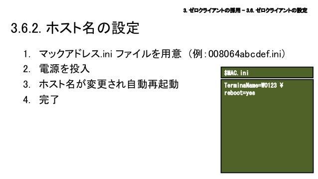 3. ゼロクライアントの採用 – 3.6. ゼロクライアントの設定  3.6.2. ホスト名の設定 1. 2. 3. 4.  マックアドレス.ini ファイルを用意 (例:008064abcdef.ini) 電源を投入 $MAC.ini Ter...