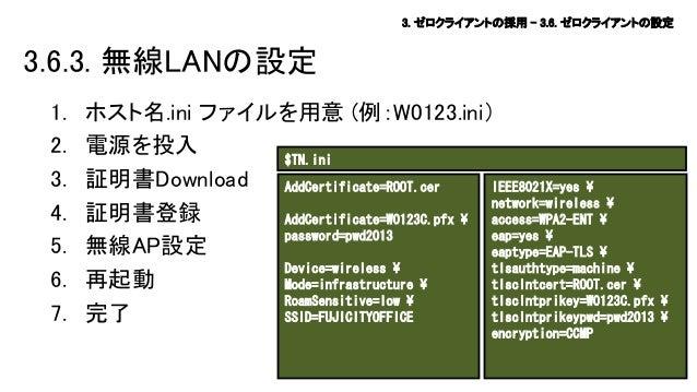 3. ゼロクライアントの採用 – 3.6. ゼロクライアントの設定  3.6.3. 無線LANの設定 1. 2. 3. 4. 5. 6. 7.  ホスト名.ini ファイルを用意 (例:W0123.ini) 電源を投入 $TN.ini 証明書D...