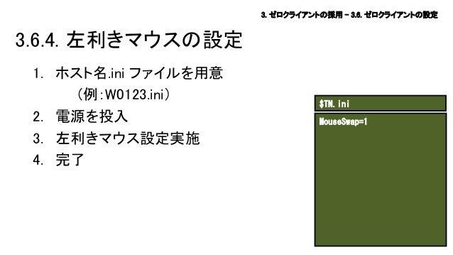 3. ゼロクライアントの採用 – 3.6. ゼロクライアントの設定  3.6.4. 左利きマウスの設定 1. ホスト名.ini ファイルを用意 (例:W0123.ini) 2. 電源を投入 3. 左利きマウス設定実施 4. 完了  $TN.in...