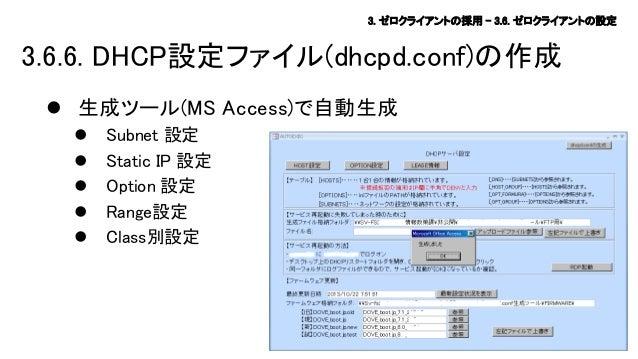 3. ゼロクライアントの採用 – 3.6. ゼロクライアントの設定  3.6.6. DHCP設定ファイル(dhcpd.conf)の作成  生成ツール(MS Access)で自動生成       Subnet 設定 Static IP...
