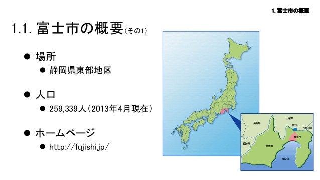 1. 富士市の概要  1.1. 富士市の概要(その1)  場所  静岡県東部地区   人口  259,339人(2013年4月現在)   ホームページ  http://fujishi.jp/