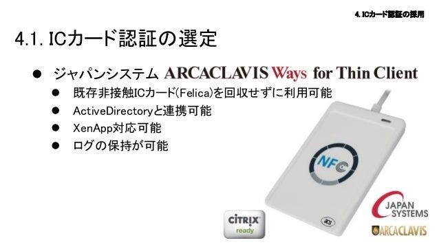 4. ICカード認証の採用  4.1. ICカード認証の選定  ジャパンシステム      既存非接触ICカード(Felica)を回収せずに利用可能 ActiveDirectoryと連携可能 XenApp対応可能 ログの保持が可能