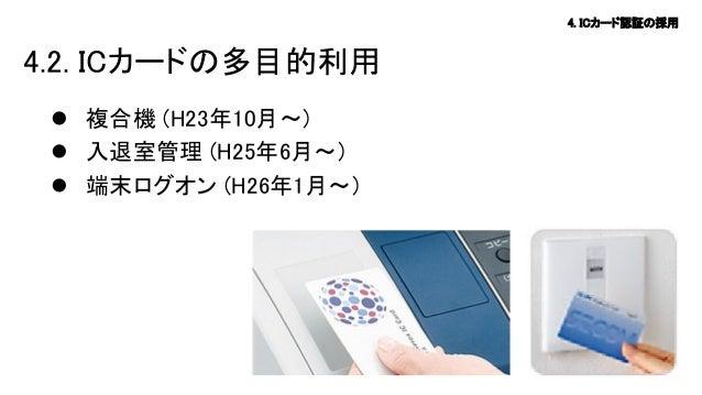 4. ICカード認証の採用  4.2. ICカードの多目的利用  複合機 (H23年10月~)  入退室管理 (H25年6月~)  端末ログオン (H26年1月~)