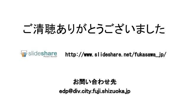 ご清聴ありがとうございました http://www.slideshare.net/fukasawa_jp/  お問い合わせ先 edp@div.city.fuji.shizuoka.jp