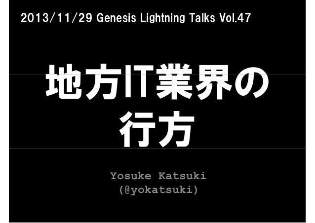 2013/11/29 Genesis Lightning Talks Vol.47  地方IT業界の 行方 Yosuke Katsuki (@yokatsuki)