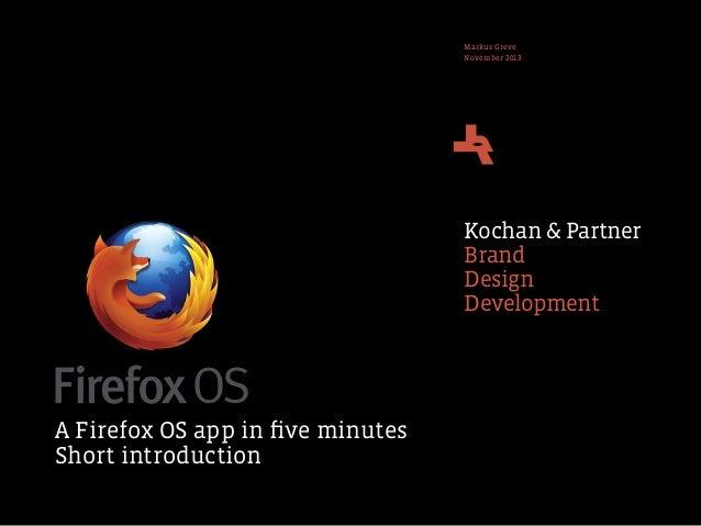 Markus Greve November 2013  Kochan & Partner Brand Design Development  A Firefox OS app in five minutes Short introduction