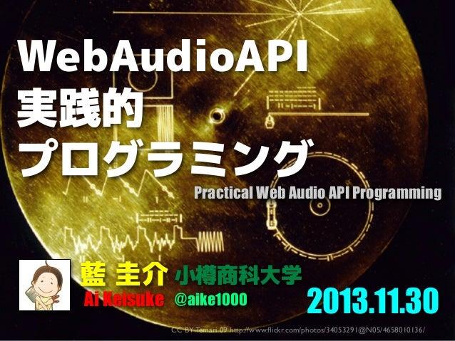WebAudioAPI 実践的 プログラミング  Practical Web Audio API Programming  藍 圭介 小樽商科大学 Ai Keisuke @aike1000  2013.11.30  CC BY Temari 0...