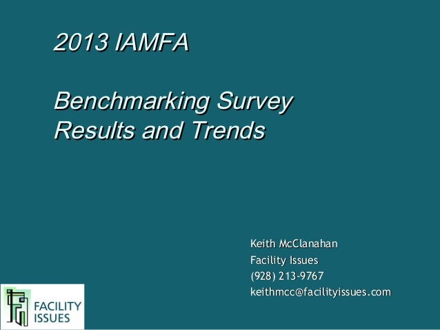 2013 IAMFA Benchmarking Survey Results and Trends  Keith McClanahan Facility Issues (928) 213-9767 keithmcc@facilityissues...