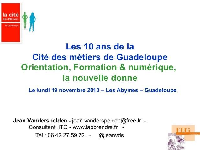 Les 10 ans de la Cité des métiers de Guadeloupe Orientation, Formation & numérique, la nouvelle donne Le lundi 19 novembre...