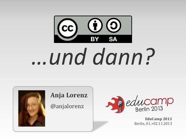 …und dann? Anja Lorenz @anjalorenz EduCamp 2013 Berlin, 01.+02.11.2013