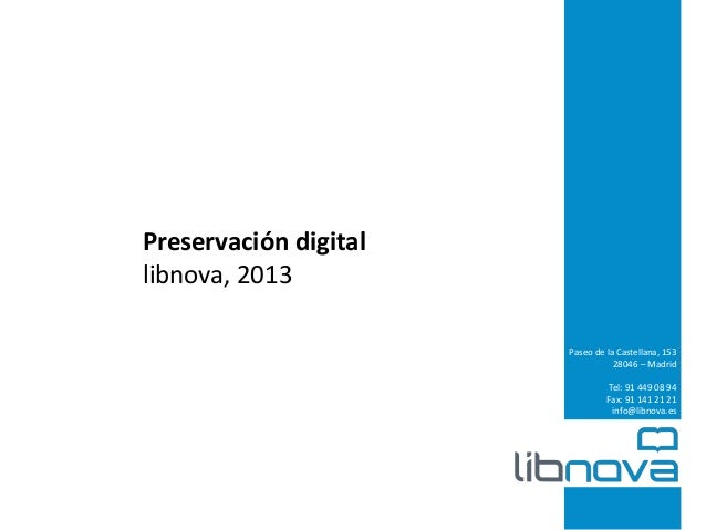 Preservación digital libnova, 2013 Paseo de la Castellana, 153 28046 – Madrid Tel: 91 449 08 94 Fax: 91 141 21 21 info@lib...