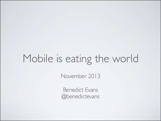 Mobile is eating the world !  November 2013	  !  Benedict Evans	  @benedictevans