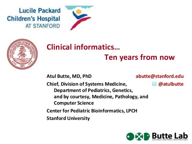 Clinical informatics… Ten years from now Atul Butte, MD, PhD abutte@stanford.edu Chief, Division of Systems Medicine, @atu...