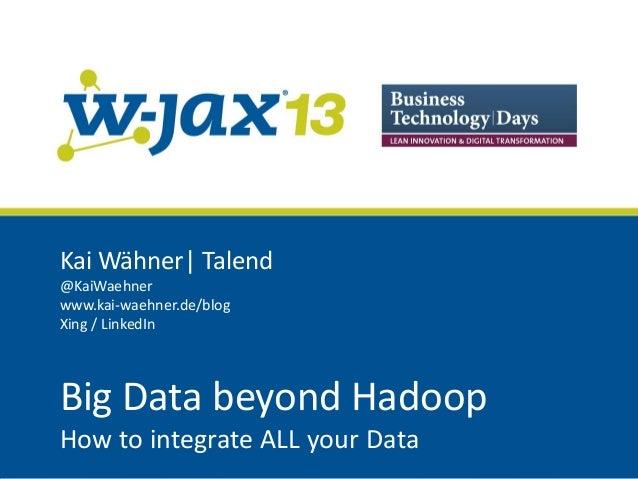 Kai Wähner| Talend @KaiWaehner www.kai-waehner.de/blog Xing / LinkedIn  Big Data beyond Hadoop How to integrate ALL your D...
