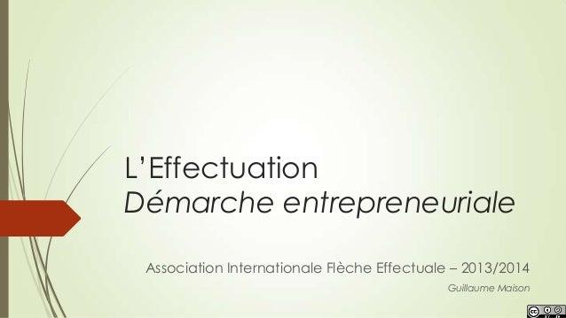 L'Effectuation Démarche entrepreneuriale Guillaume Maison Association Internationale Flèche Effectuale – 2013/2014