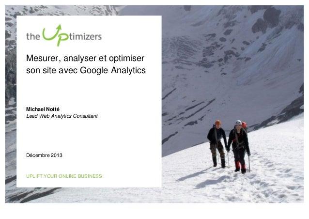 Mesurer, analyser et optimiser son site avec Google Analytics  Michael Notté Lead Web Analytics Consultant  Décembre 2013 ...