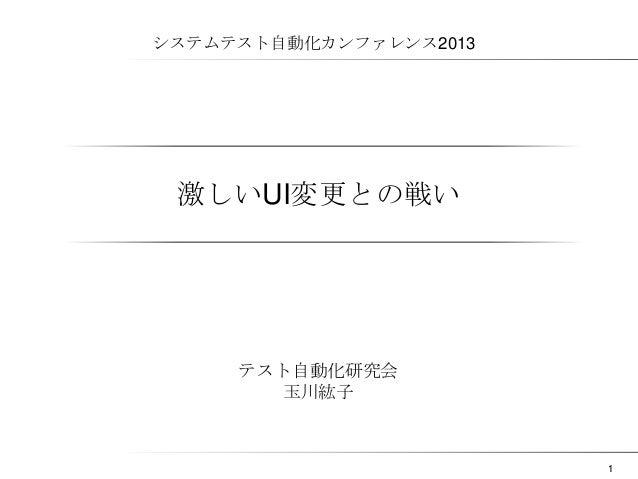 システムテスト自動化カンファレンス2013  激しいUI変更との戦い  テスト自動化研究会 玉川紘子  1