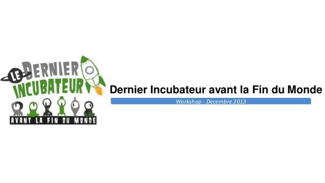 Dernier Incubateur avant la Fin du Monde Workshop - Decembre 2013