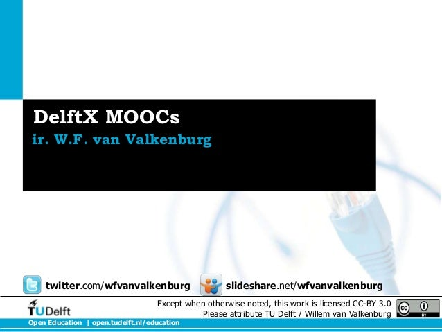 DelftX MOOCs ir. W.F. van Valkenburg  twitter.com/wfvanvalkenburg  slideshare.net/wfvanvalkenburg  Except when otherwise n...
