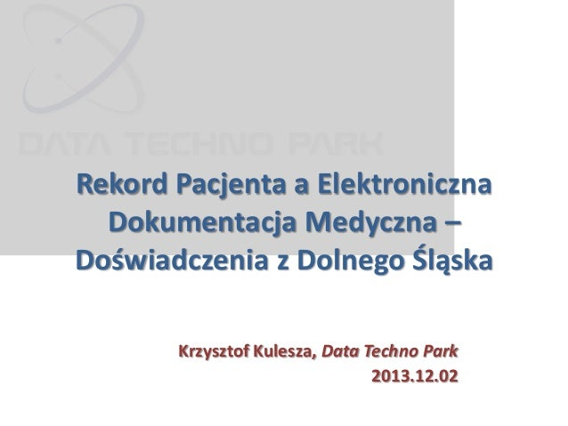 Rekord Pacjenta a Elektroniczna Dokumentacja Medyczna – Doświadczenia z Dolnego Śląska Krzysztof Kulesza, Data Techno Park...