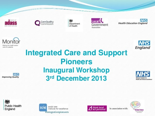 Integrated Care and Support Pioneers Inaugural Workshop 3rd December 2013  In association with:  #integrationpioneers