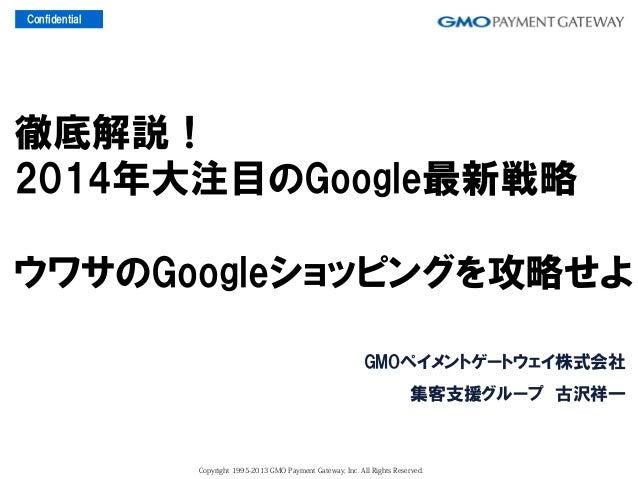 Confidential  徹底解説! 2014年大注目のGoogle最新戦略 ウワサのGoogleショッピングを攻略せよ GMOペイメントゲートウェイ株式会社 集客支援グループ 古沢祥一  Copyright 1995-2013 GMO ...