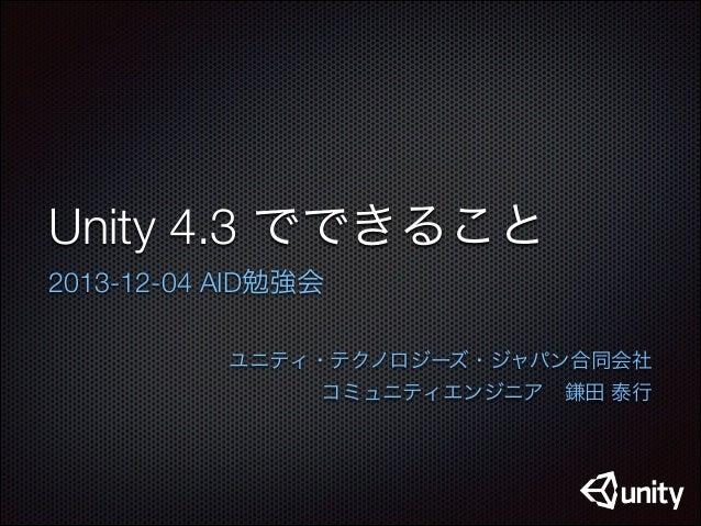 Unity 4.3 でできること 2013-12-04 AID勉強会 ユニティ・テクノロジーズ・ジャパン合同会社  コミュニティエンジニア鎌田 泰行