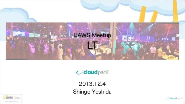 iJAWS Meetup  LT  2013.12.4 Shingo Yoshida