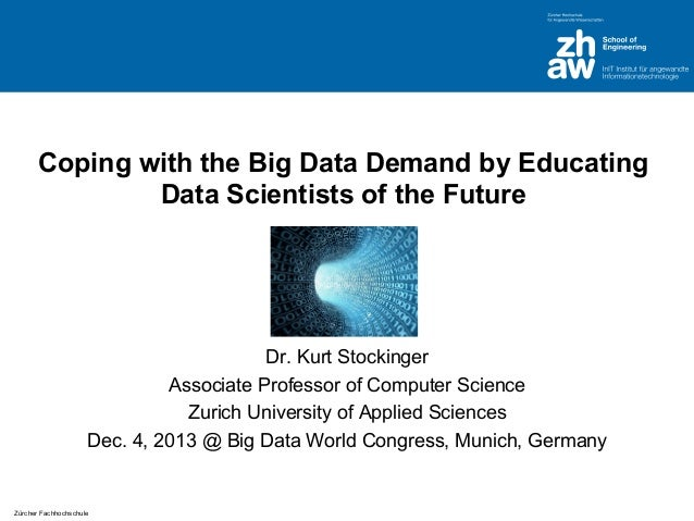 Coping with the Big Data Demand by Educating Data Scientists of the Future  Dr. Kurt Stockinger Associate Professor of Com...