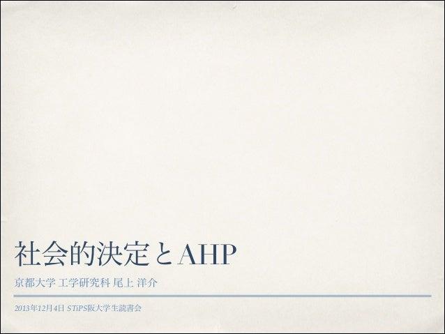 社会的決定とAHP 京都大学 工学研究科 尾上 洋介 2013年12月4日 STiPS阪大学生読書会