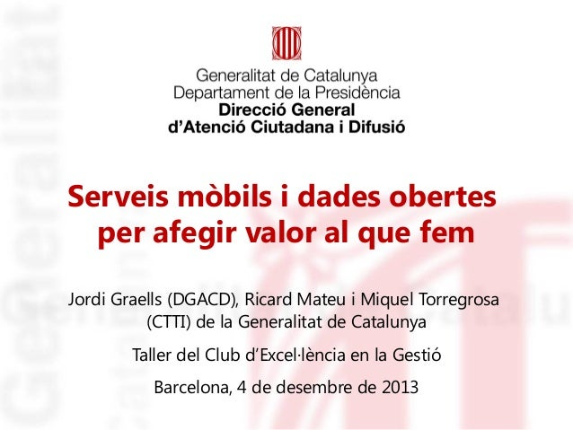 Serveis mòbils i dades obertes per afegir valor al que fem Jordi Graells (DGACD), Ricard Mateu i Miquel Torregrosa (CTTI) ...