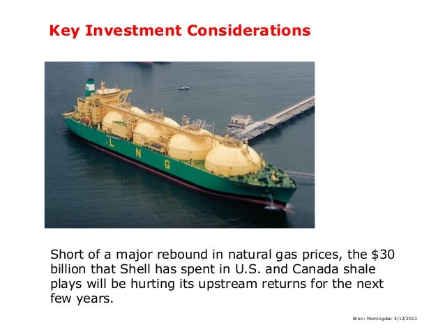 Key Investment Considerations  Short of a major rebound in natural gas prices, the $30 billion that Shell has spent in U.S...