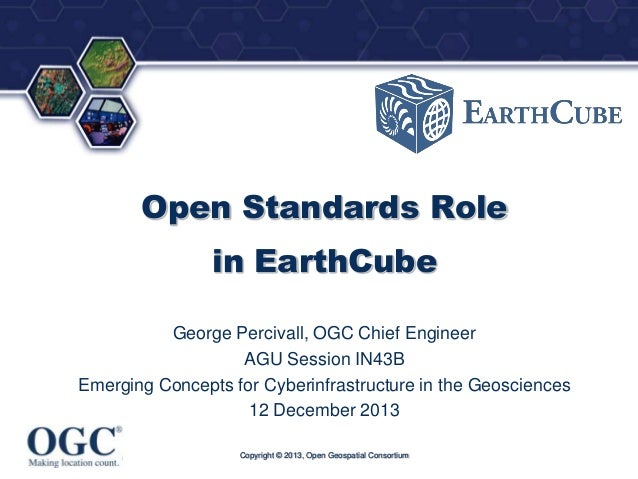 ®  Open Standards Role in EarthCube George Percivall, OGC Chief Engineer AGU Session IN43B Emerging Concepts for Cyberinfr...