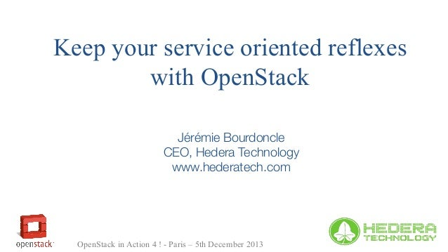 Keep your service oriented reflexes with OpenStack Jérémie Bourdoncle CEO, Hedera Technology www.hederatech.com  OpenStack...